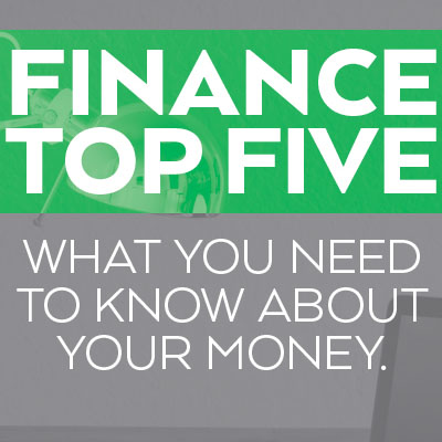 Finance Top Five: What You Need To Know About Your Money